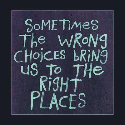 """Sometimes the wrong choices bring us to the right places.""  -  CLICK PICTURE TO ENLARGE"