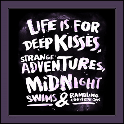 """Life is for deep kisses, strange adventures, midnight swims and rambling conversations."""