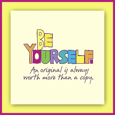 """""""Be yourself. An original is always worth more than a copy."""""""