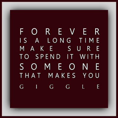 """Forever is a long time, make sure to spend it with someone that makes you giggle."""