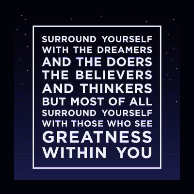 """Surround yourself with the dreamers and the doers, the believers and thinkers, but most of all, surround yourself with those who see greatness within you."""