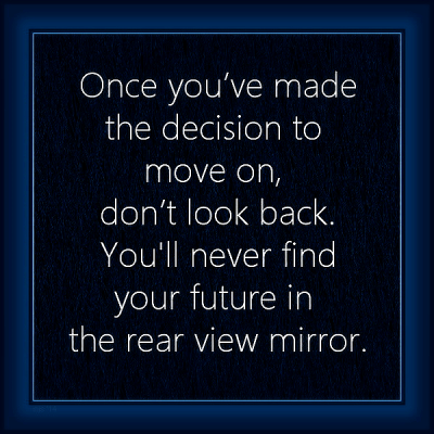 """""""Once you've made the decision to move on, don't look back. You'll never find your future in the rear view mirror."""""""