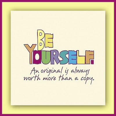 """Be yourself. An original is always worth more than a copy."""