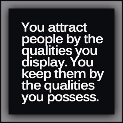 """""""You attract people by the qualities you display. You keep them by the qualities you possess."""""""