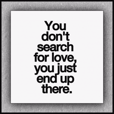 """""""You don't search for love, you just end up there."""""""