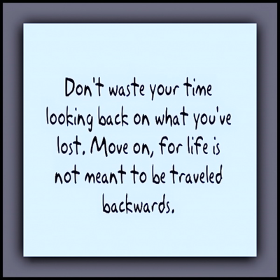 """Don't waste your time looking back on what you've lost. Move on, for life is not meant to be traveled backwards."""