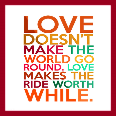 """Love doesn't make the world go round. Love makes the ride worthwhile."""