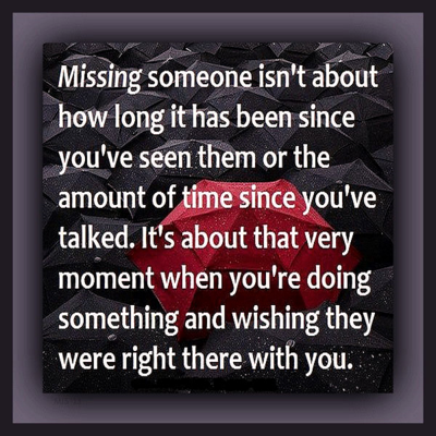 """Missing someone isn't about how long it has been since you've seen them or the amount of time since you've talked. It's about that very moment when you find yourself doing something and wishing they were right there with you."""