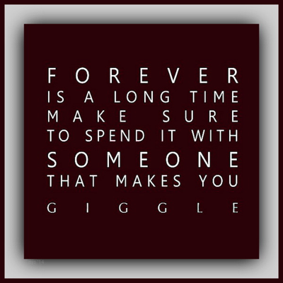 """""""Forever is a long time, make sure to spend it with someone that makes you giggle."""""""