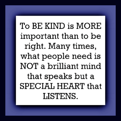 """To be kind is more important than to be right. Many times, what people need is not a brilliant mind that speaks but a special heart that listens."""