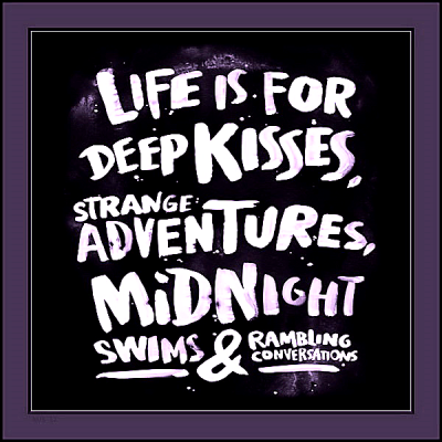 """""""Life is for deep kisses, strange adventures, midnight swims and rambling conversations."""""""