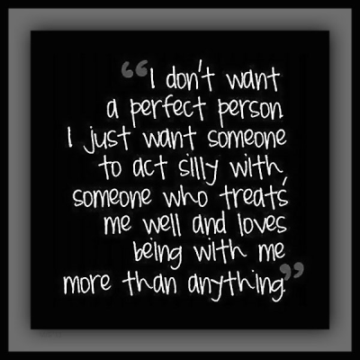 """""""I don't want a perfect person, I just want someone to act silly with, someone who treats me well and loves being with me more than anything."""""""