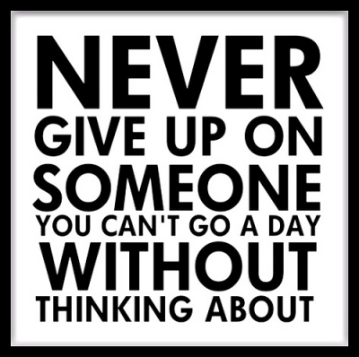 """Never give up on someone you can't go a day without thinking about."""