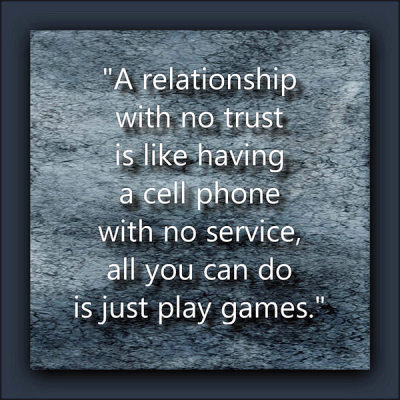 """A relationship with no trust is like having a cell phone with no service, all you can do is just play games."""