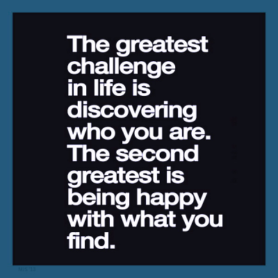 """""""The greatest challenge in life is discovering who you are. The second greatest is being happy with what you find."""""""