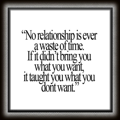"""No relationship is ever a waste of time. If it didn't bring you what you want, it taught you what you don't want."""