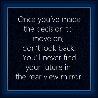 """Once you've made the decision to move on, don't look back. You'll never find your future in the rear view mirror."""