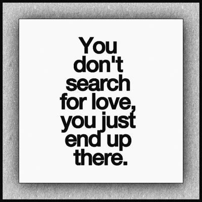 """You don""t search for love, you just end up there."""