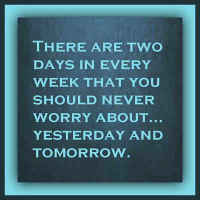 """""""There are two days in every week that you should never worry about... yesterday and tomorrow."""""""