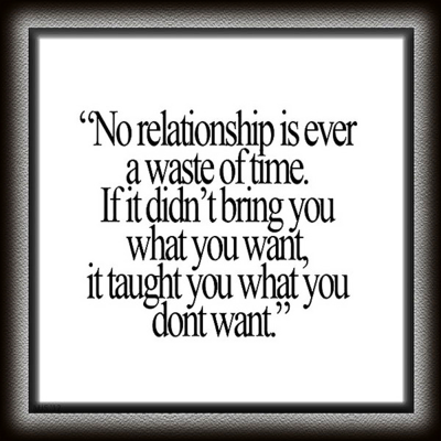 """""""No relationship is ever a waste of time. If it didn't bring you what you want, it taught you what you don't want."""""""