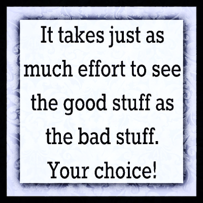 """It takes just as much effort to see the good stuff as the bad stuff. Your choice!"""