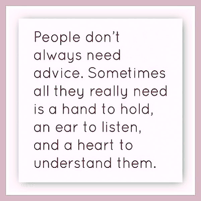 """People don't always need advice. Sometimes all they really need is a hand to hold, an ear to listen, and a heart to understand them."""