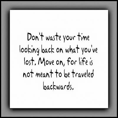 """""""Don't waste your time looking back on what you've lost. Move on, for life is not meant to be traveled backwards."""""""