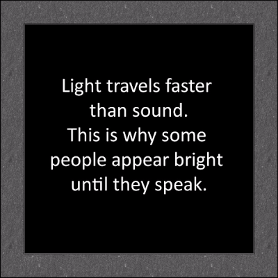 """Light travels faster than sound. This is why some people appear bright until they speak."""
