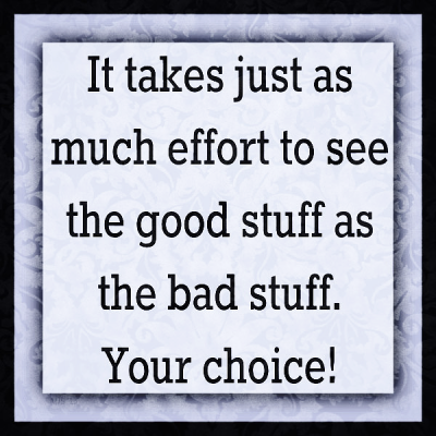 """""""It takes just as much effort to see the good stuff as the bad stuff. Your choice!"""""""