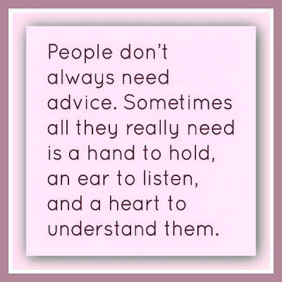 """""""People don't always need advice. Sometimes all they really need is a hand to hold, an ear to listen, and a heart to understand them."""""""