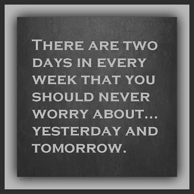 """There are two days in every week that you should never worry about... yesterday and tomorrow."""